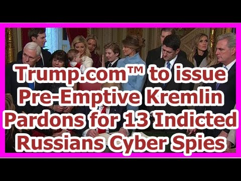 Today News -Trump com ™ to release Pre-EmptiveKremlin Pardons for 13 Indicted Russians Cyber Spies