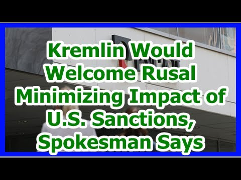 Today News – Kremlin Would Welcome Rusal Minimizing Impact of U.S. Sanctions, Spokesman Says